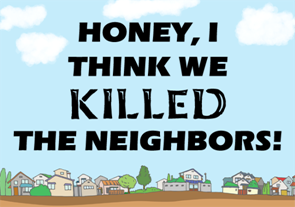 Honey, I Think We Killed The Neighbors!